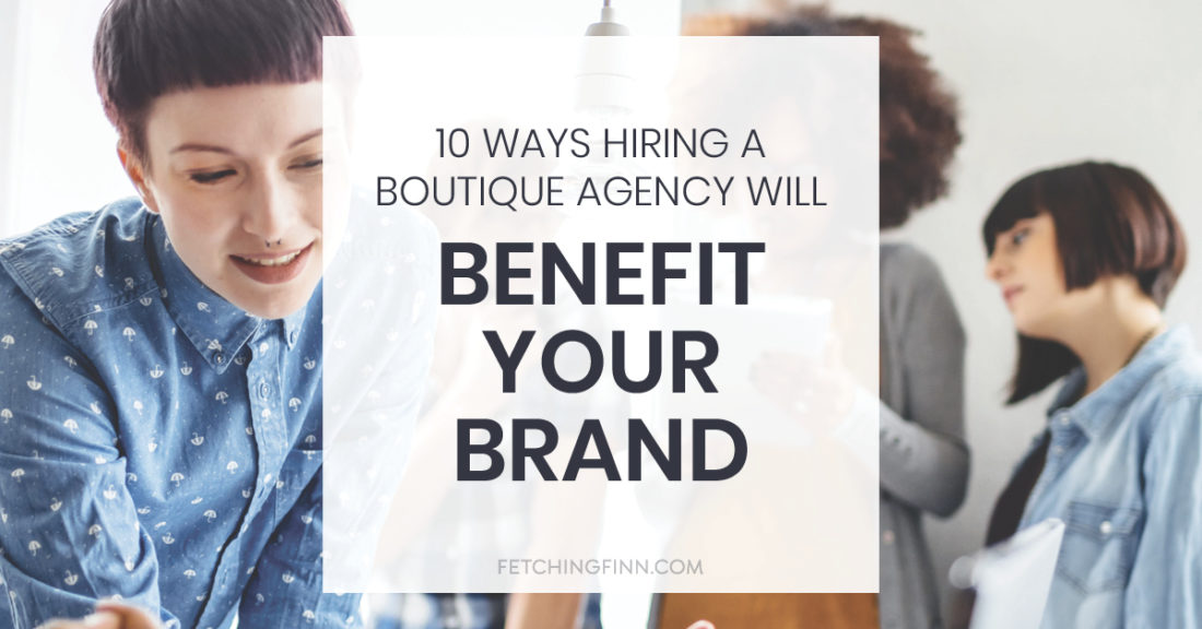 10 ways hiring a boutique agency will benefit your brand
